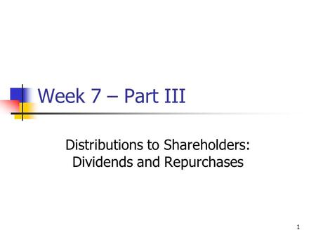 1 Week 7 – Part III Distributions to Shareholders: Dividends and Repurchases.