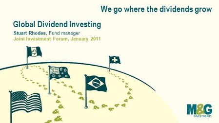 We go where the dividends grow Global Dividend Investing Joint Investment Forum, January 2011 Stuart Rhodes, Fund manager.