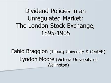 Dividend Policies in an Unregulated Market: The London Stock Exchange, 1895-1905 Fabio Braggion (Tilburg University & CentER) Lyndon Moore (Victoria University.