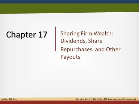 Copyright © 2012 by The McGraw-Hill Companies, Inc. All rights reserved 1 Chapter 17 Sharing Firm Wealth: Dividends, Share Repurchases, and Other Payouts.