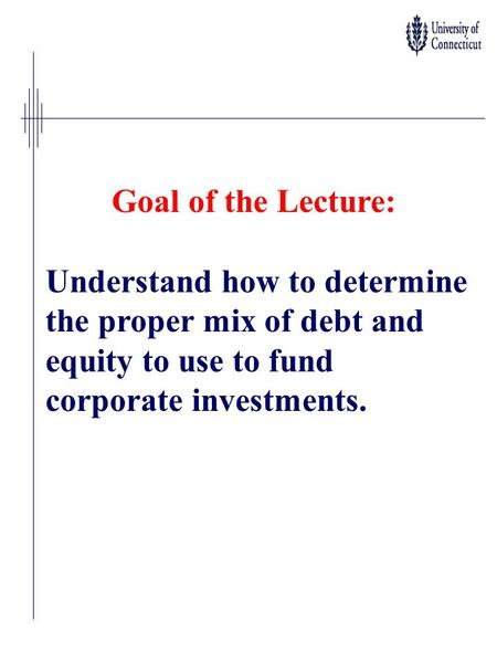Goal of the Lecture: Understand how to determine the proper mix of debt and equity to use to fund corporate investments.
