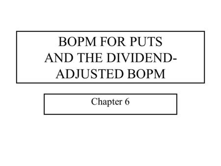 BOPM FOR PUTS AND THE DIVIDEND- ADJUSTED BOPM Chapter 6.