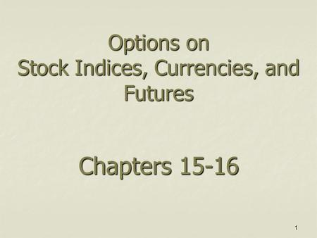 1 Options on Stock Indices, Currencies, and Futures Chapters 15-16.