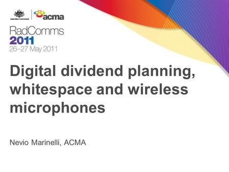 Digital dividend planning, whitespace and wireless microphones Nevio Marinelli, ACMA.
