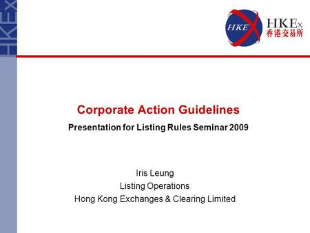 Corporate Action Guidelines Presentation for Listing Rules Seminar 2009 Iris Leung Listing Operations Hong Kong Exchanges & Clearing Limited.