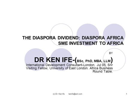 (c) Dr. Ken Ife THE DIASPORA DIVIDEND: DIASPORA AFRICA SME INVESTMENT TO AFRICA BY DR KEN IFE-( BSc, PhD, MBA, LLM ) International Development.