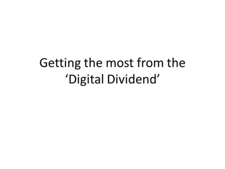 Getting the most from the 'Digital Dividend'. The Digital Dividend What is it and why does it matter? What is the EU saying and doing about it? Can we.