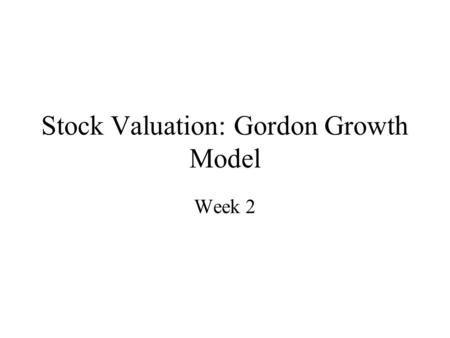 Stock Valuation: Gordon Growth Model Week 2. Approaches to Valuation 1. Discounted Cash Flow Valuation –The value of an asset is the sum of the discounted.