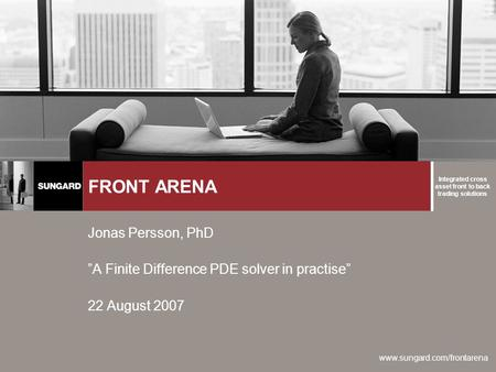 "Integrated cross asset front to back trading solutions www.sungard.com/frontarena FRONT ARENA Jonas Persson, PhD ""A Finite Difference PDE solver in practise"""