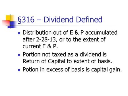 §316 – Dividend Defined Distribution out of E & P accumulated after 2-28-13, or to the extent of current E & P. Portion not taxed as a dividend is Return.