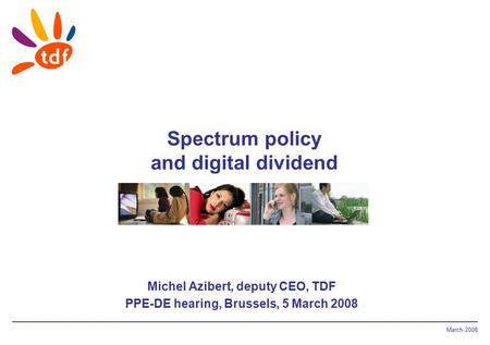 March 2008 Spectrum policy and digital dividend Michel Azibert, deputy CEO, TDF PPE-DE hearing, Brussels, 5 March 2008.