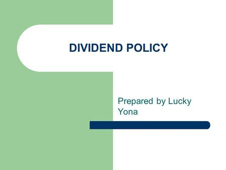 DIVIDEND POLICY Prepared by Lucky Yona. Coverage Dividend Fundamentals Dividend reinvestment Plans Dividend policy theories Types of dividend policies.