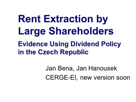 Rent Extraction by Large Shareholders Evidence Using Dividend Policy in the Czech Republic Jan Bena, Jan Hanousek CERGE-EI, new version soon.