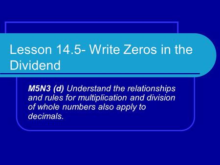 Lesson 14.5- Write Zeros in the Dividend M5N3 (d) Understand the relationships and rules for multiplication and division of whole numbers also apply to.