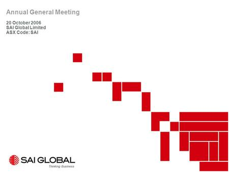 Annual General Meeting 20 October 2006 SAI Global Limited ASX Code: SAI Thinking Business.