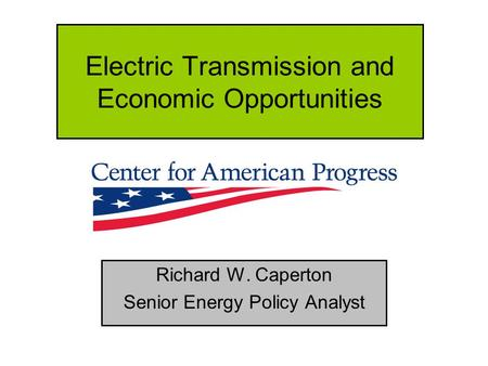 Electric Transmission and Economic Opportunities Richard W. Caperton Senior Energy Policy Analyst.