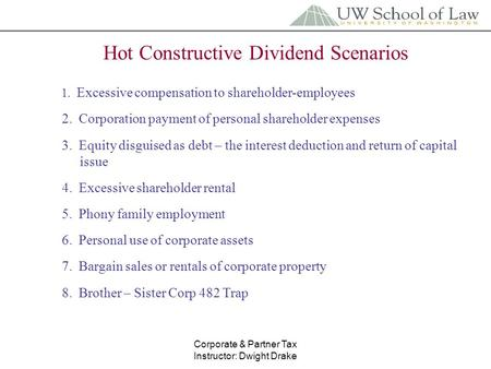 Corporate & Partner Tax Instructor: Dwight Drake Hot Constructive Dividend Scenarios 1. Excessive compensation to shareholder-employees 2. Corporation.