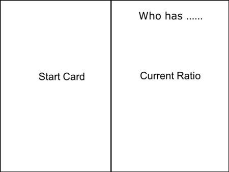 Current Ratio Start Card Who has ……. Who Has…I Have… Creditors Days (Average period of credit received) Current Assets Current Liabilities.