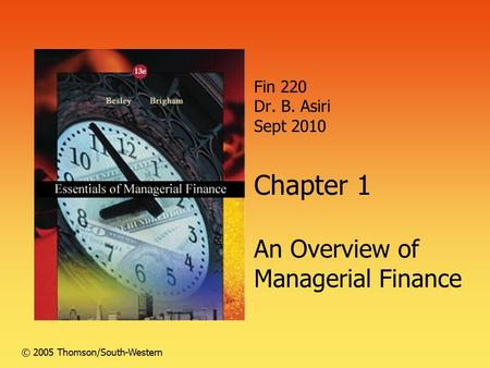 Fin 220 Dr. B. Asiri Sept 2010 Chapter 1 An Overview of Managerial Finance © 2005 Thomson/South-Western.