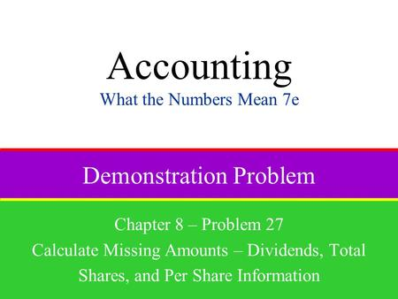 Demonstration Problem Chapter 8 – Problem 27 Calculate Missing Amounts – Dividends, Total Shares, and Per Share Information Accounting What the Numbers.