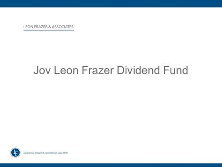 Jov Leon Frazer Dividend Fund. ABOUT LEON FRAZER & ASSOCIATES Over a half century of Navigating Volatile Markets –Established in 1939 Oldest Independent.