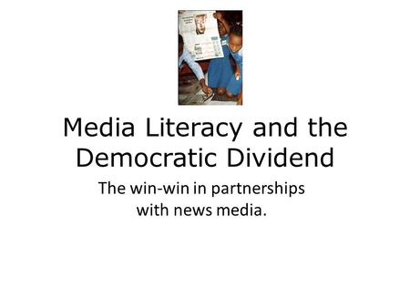 Media Literacy and the Democratic Dividend The win-win in partnerships with news media.