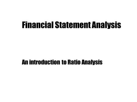 Financial Statement Analysis An introduction to Ratio Analysis.