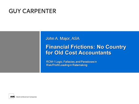 Financial Frictions: No Country for Old Cost Accountants John A. Major, ASA RCM-1 Logic, Fallacies, and Paradoxes in Risk/Profit Loading in Ratemaking.
