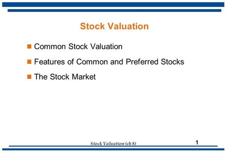 Stock Valuation (ch 8) 1 Common Stock Valuation Features of Common and Preferred Stocks The Stock Market Stock Valuation.