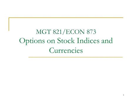 1 MGT 821/ECON 873 Options on Stock Indices and Currencies.