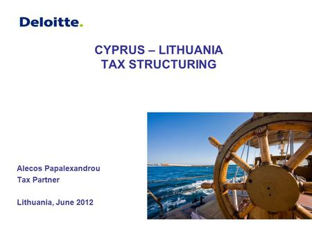 CYPRUS – LITHUANIA TAX STRUCTURING Alecos Papalexandrou Tax Partner Lithuania, June 2012.