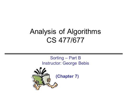 Analysis of Algorithms CS 477/677 Sorting – Part B Instructor: George Bebis (Chapter 7)
