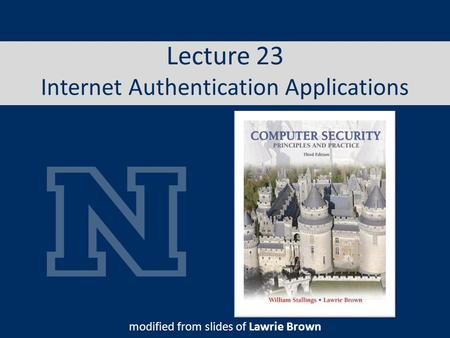 Lecture 23 Internet Authentication Applications modified from slides of Lawrie Brown.