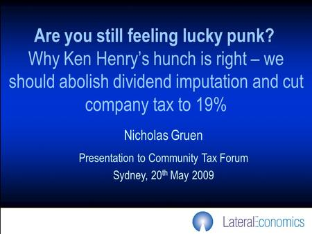 Are you still feeling lucky punk? Why Ken Henry's hunch is right – we should abolish dividend imputation and cut company tax to 19% Nicholas Gruen Presentation.
