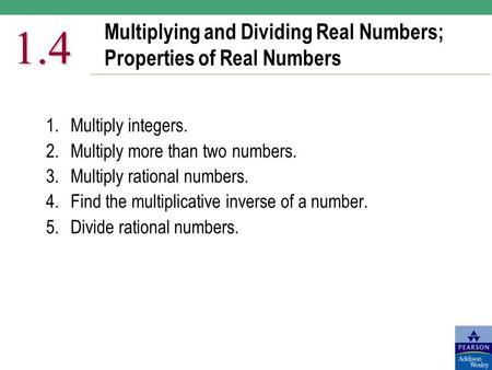 Multiplying and Dividing Real Numbers; Properties of Real Numbers 1.4 1.Multiply integers. 2.Multiply more than two numbers. 3.Multiply rational numbers.