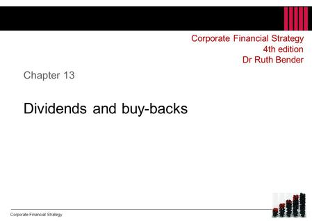 Corporate Financial Strategy Chapter 13 Dividends and buy-backs Corporate Financial Strategy 4th edition Dr Ruth Bender.