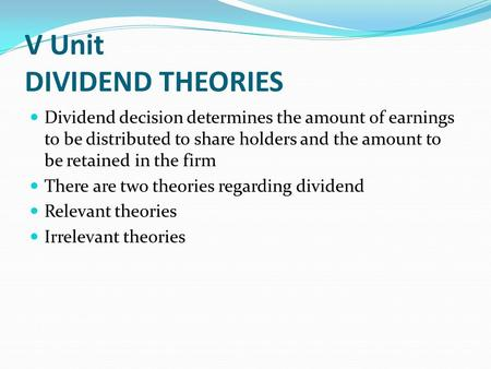 V Unit DIVIDEND THEORIES Dividend decision determines the amount of earnings to be distributed to share holders and the amount to be retained in the firm.