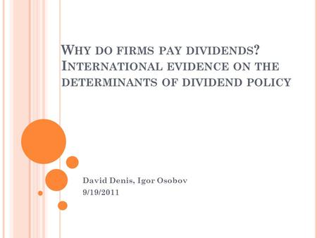 W HY DO FIRMS PAY DIVIDENDS ? I NTERNATIONAL EVIDENCE ON THE DETERMINANTS OF DIVIDEND POLICY David Denis, Igor Osobov 9/19/2011.