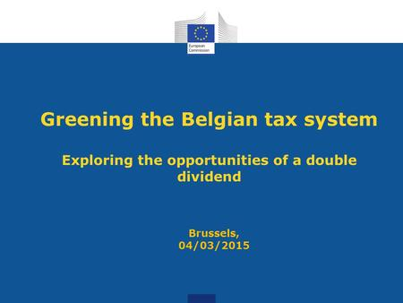 Greening the Belgian tax system Exploring the opportunities of a double dividend Brussels, 04/03/2015.