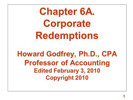 1 Chapter 6A. Corporate Redemptions Howard Godfrey, Ph.D., CPA Professor of Accounting Edited February 3, 2010 Copyright 2010.