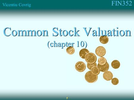 FIN352 Vicentiu Covrig 1 Common Stock Valuation (chapter 10)