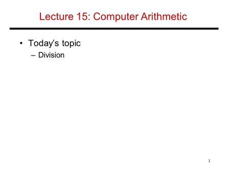 Lecture 15: Computer Arithmetic Today's topic –Division 1.