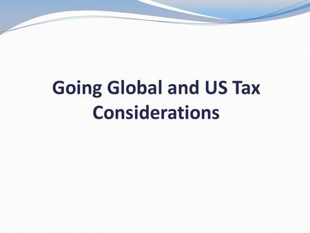 Going Global and US Tax Considerations. OBJECTIVES Define Basic Filing Requirements Explain Relief from Double Taxation Review International Scenarios.