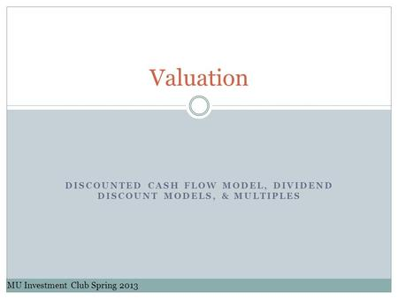 DISCOUNTED CASH FLOW MODEL, DIVIDEND DISCOUNT MODELS, & MULTIPLES Valuation MU Investment Club Spring 2013.