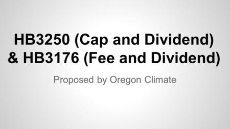 HB3250 (Cap and Dividend) & HB3176 (Fee and Dividend) Proposed by Oregon Climate.