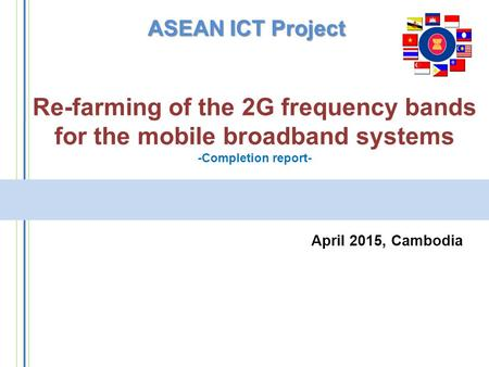 Re-farming of the 2G frequency bands for the mobile broadband systems -Completion report- April 2015, Cambodia ASEAN ICT Project.