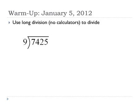 Warm-Up: January 5, 2012  Use long division (no calculators) to divide.