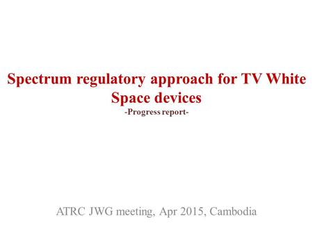Spectrum regulatory approach for TV White Space devices -Progress report- ATRC JWG meeting, Apr 2015, Cambodia.