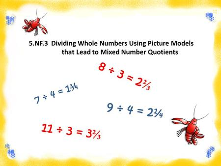 5.NF.3 Dividing Whole Numbers Using Picture Models that Lead to Mixed Number Quotients 7 ÷ 4 = 1¾ 8 ÷ 3 = 2 ⅔ 9 ÷ 4 = 2¼ 11 ÷ 3 = 3 ⅔.