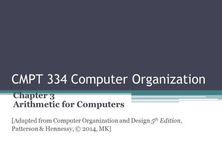 CMPT 334 Computer Organization Chapter 3 Arithmetic for Computers [Adapted from Computer Organization and Design 5 th Edition, Patterson & Hennessy, ©